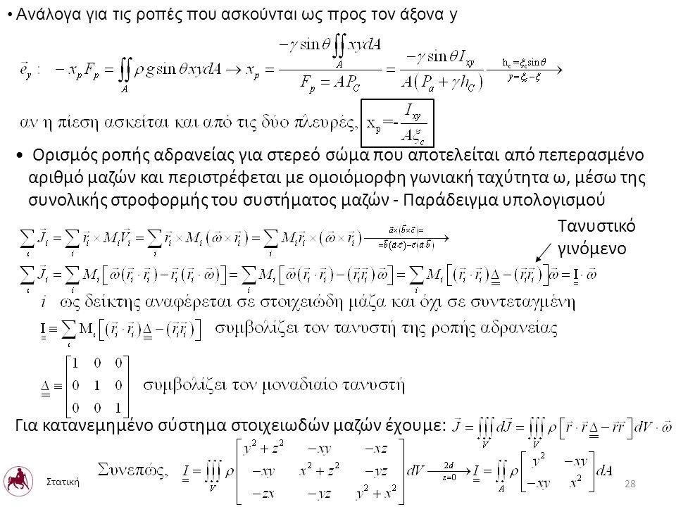 Ανάλογα για τις ροπές που ασκούνται ως προς τον άξονα y Ορισμός ροπής αδρανείας για στερεό σώμα που αποτελείται από πεπερασμένο αριθμό μαζών και περιστρέφεται με ομοιόμορφη γωνιακή ταχύτητα ω, μέσω της συνολικής στροφορμής του συστήματος μαζών - Παράδειγμα υπολογισμού Τανυστικό γινόμενο Για κατανεμημένο σύστημα στοιχειωδών μαζών έχουμε: Στατική 28
