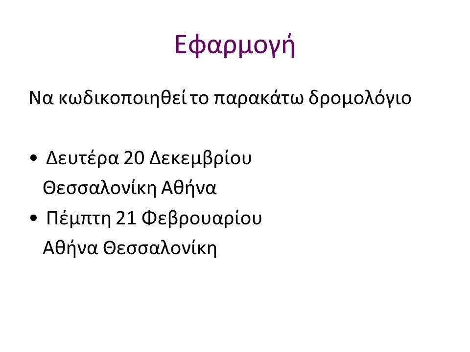 Εφαρμογή Να κωδικοποιηθεί το παρακάτω δρομολόγιο Δευτέρα 20 Δεκεμβρίου Θεσσαλονίκη Αθήνα Πέμπτη 21 Φεβρουαρίου Αθήνα Θεσσαλονίκη