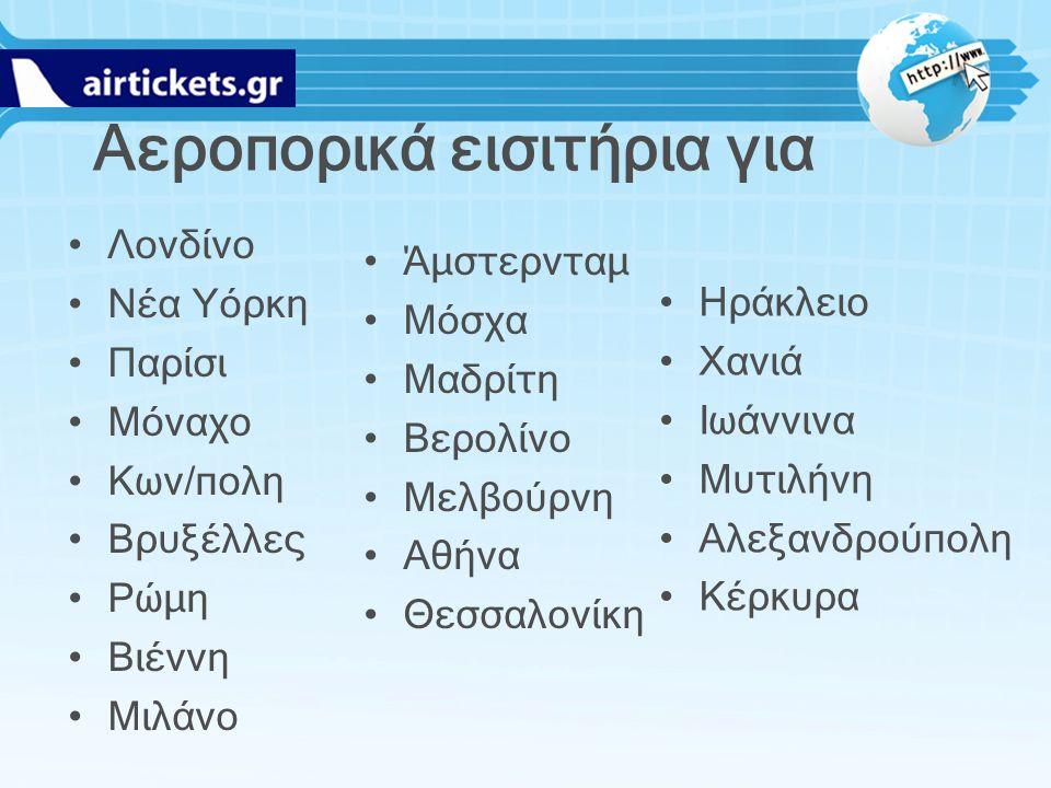 Αεροπορικά εισιτήρια για Λονδίνο Νέα Υόρκη Παρίσι Μόναχο Κων/πολη Βρυξέλλες Ρώμη Βιέννη Μιλάνο Άμστερνταμ Μόσχα Μαδρίτη Βερολίνο Μελβούρνη Αθήνα Θεσσα