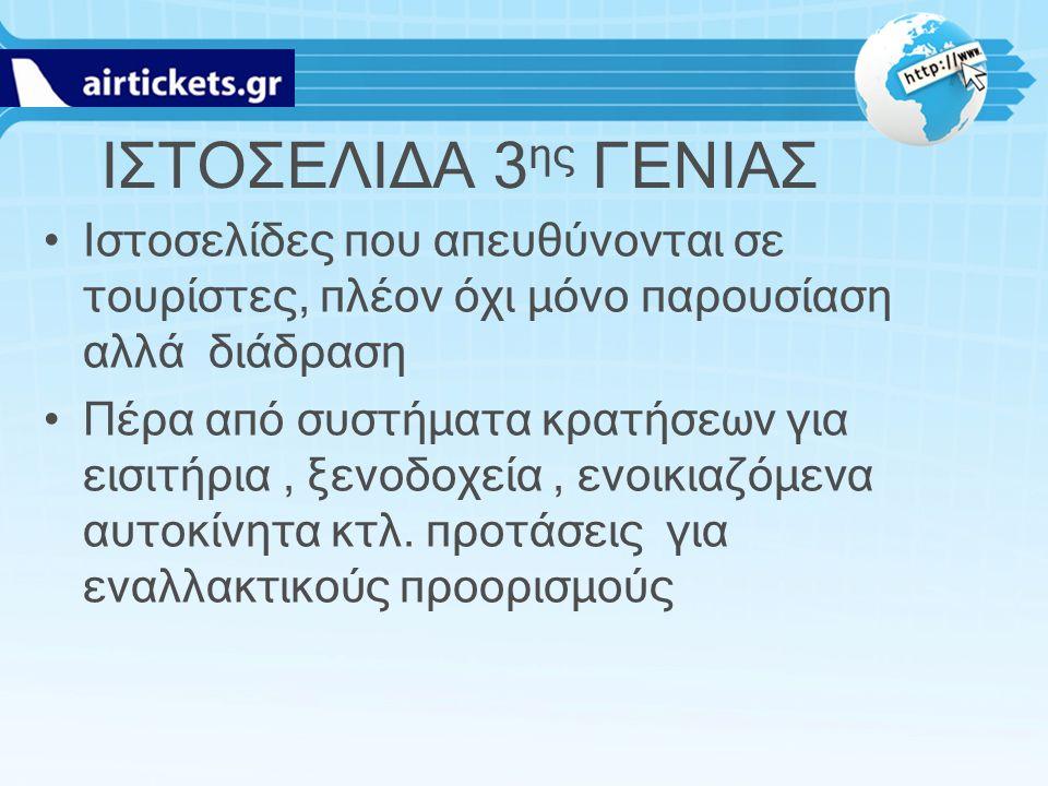 ΙΣΤΟΣΕΛΙΔΑ 3 ης ΓΕΝΙΑΣ Ιστοσελίδες που απευθύνονται σε τουρίστες, πλέον όχι μόνο παρουσίαση αλλά διάδραση Πέρα από συστήματα κρατήσεων για εισιτήρια,