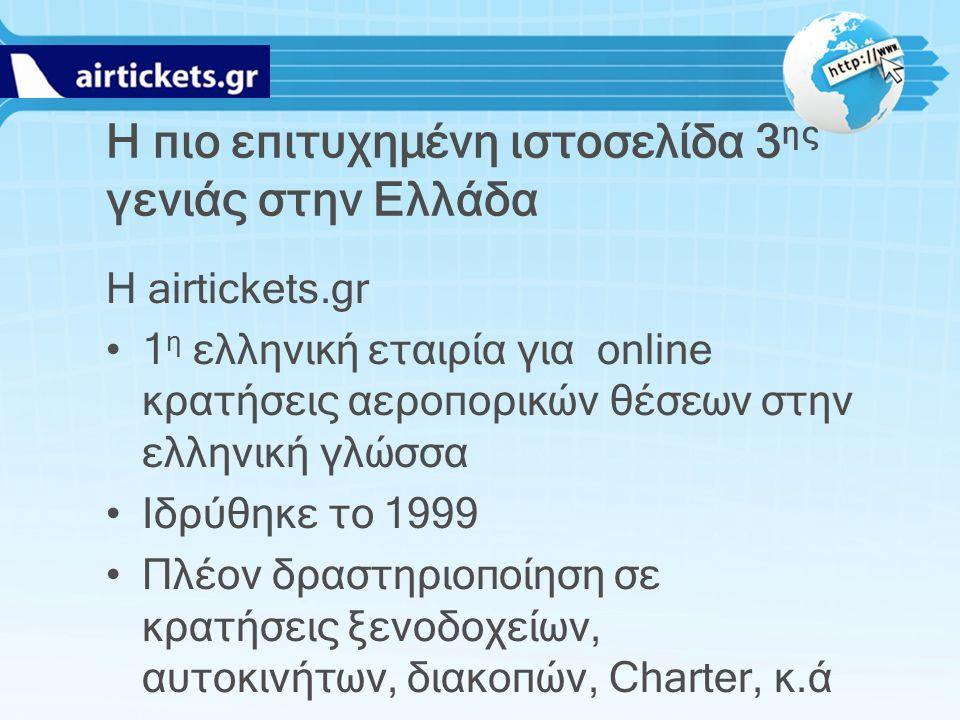 Η πιο επιτυχημένη ιστοσελίδα 3 ης γενιάς στην Ελλάδα Η airtickets.gr 1 η ελληνική εταιρία για online κρατήσεις αεροπορικών θέσεων στην ελληνική γλώσσα Ιδρύθηκε το 1999 Πλέον δραστηριοποίηση σε κρατήσεις ξενοδοχείων, αυτοκινήτων, διακοπών, Charter, κ.ά