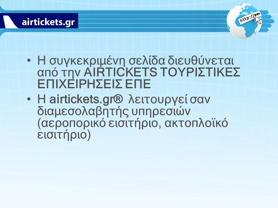 H συγκεκριμένη σελίδα διευθύνεται από την AIRTICKETS ΤΟΥΡΙΣΤΙΚΕΣ ΕΠΙΧΕΙΡΗΣΕΙΣ ΕΠΕ Η airtickets.gr® λειτουργεί σαν διαμεσολαβητής υπηρεσιών (αεροπορικό
