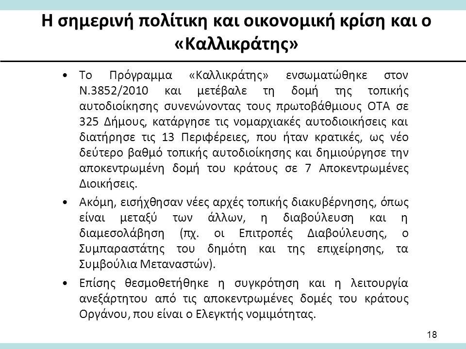 Η σημερινή πολίτικη και οικονομική κρίση και ο «Καλλικράτης» Το Πρόγραμμα «Καλλικράτης» ενσωματώθηκε στον Ν.3852/2010 και μετέβαλε τη δομή της τοπικής αυτοδιοίκησης συνενώνοντας τους πρωτοβάθμιους ΟΤΑ σε 325 Δήμους, κατάργησε τις νομαρχιακές αυτοδιοικήσεις και διατήρησε τις 13 Περιφέρειες, που ήταν κρατικές, ως νέο δεύτερο βαθμό τοπικής αυτοδιοίκησης και δημιούργησε την αποκεντρωμένη δομή του κράτους σε 7 Αποκεντρωμένες Διοικήσεις.