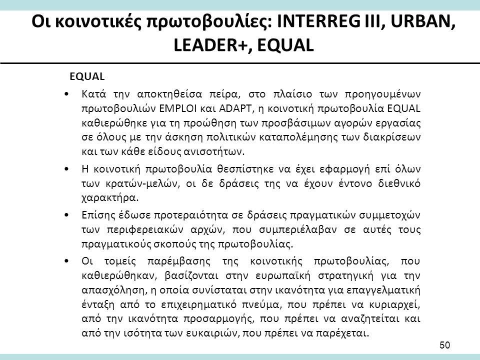 Οι κοινοτικές πρωτοβουλίες: INTERREG III, URBAN, LEADER+, EQUAL EQUAL Κατά την αποκτηθείσα πείρα, στο πλαίσιο των προηγουμένων πρωτοβουλιών EMPLOI και ADAPT, η κοινοτική πρωτοβουλία ΕQUAL καθιερώθηκε για τη προώθηση των προσβάσιμων αγορών εργασίας σε όλους με την άσκηση πολιτικών καταπολέμησης των διακρίσεων και των κάθε είδους ανισοτήτων.