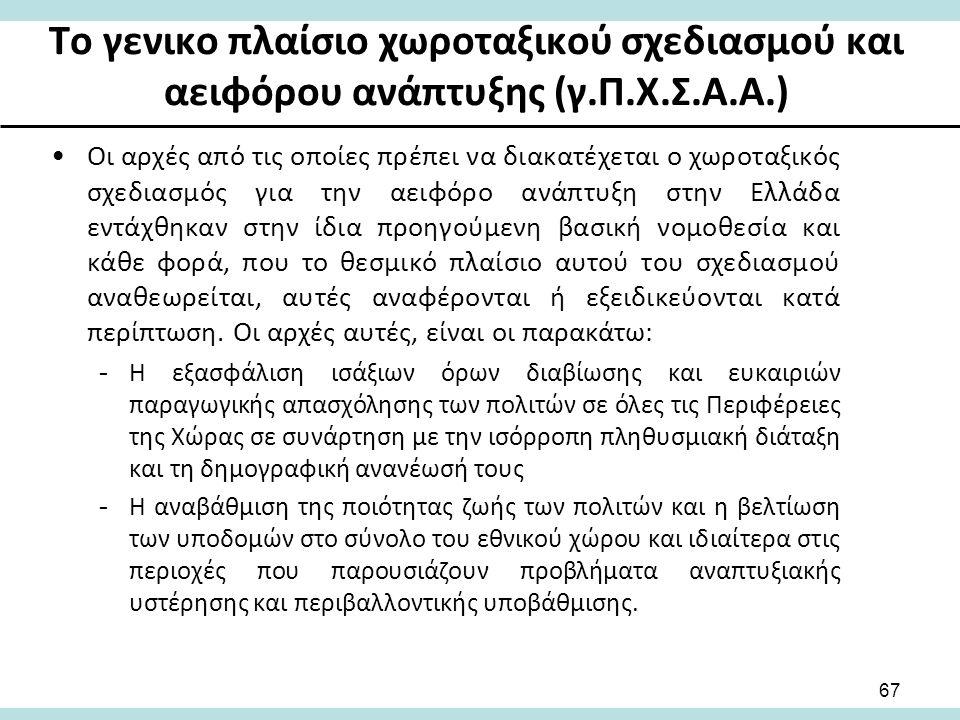 Το γενικο πλαίσιο χωροταξικού σχεδιασμού και αειφόρου ανάπτυξης (γ.Π.Χ.Σ.Α.Α.) Οι αρχές από τις οποίες πρέπει να διακατέχεται ο χωροταξικός σχεδιασμός για την αειφόρο ανάπτυξη στην Ελλάδα εντάχθηκαν στην ίδια προηγούμενη βασική νομοθεσία και κάθε φορά, που το θεσμικό πλαίσιο αυτού του σχεδιασμού αναθεωρείται, αυτές αναφέρονται ή εξειδικεύονται κατά περίπτωση.