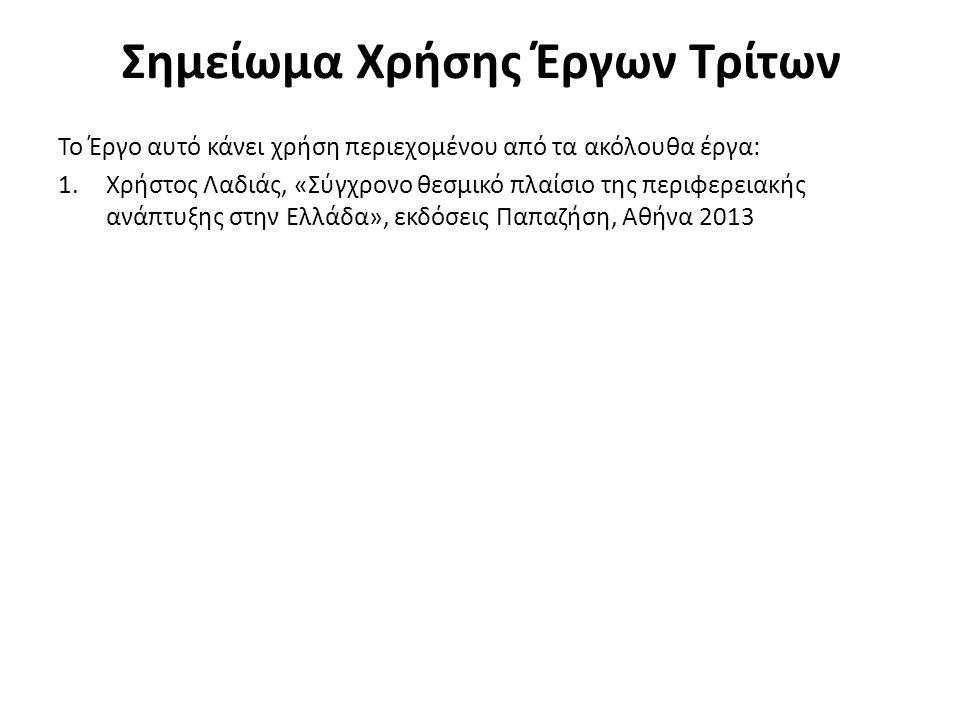 Σημείωμα Χρήσης Έργων Τρίτων Το Έργο αυτό κάνει χρήση περιεχομένου από τα ακόλουθα έργα: 1.Χρήστος Λαδιάς, «Σύγχρονο θεσμικό πλαίσιο της περιφερειακής ανάπτυξης στην Ελλάδα», εκδόσεις Παπαζήση, Αθήνα 2013