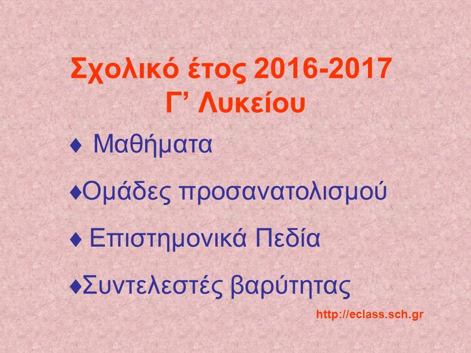 Σχολικό έτος 2016-2017 Γ' Λυκείου  Μαθήματα  Ομάδες προσανατολισμού  Επιστημονικά Πεδία  Συντελεστές βαρύτητας http://eclass.sch.gr