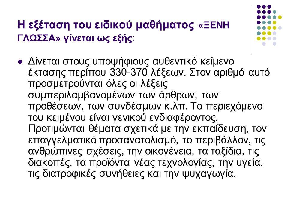 Η εξέταση του ειδικού μαθήματος «ΞΕΝΗ ΓΛΩΣΣΑ» γίνεται ως εξής: Δίνεται στους υποψήφιους αυθεντικό κείμενο έκτασης περίπου 330-370 λέξεων.