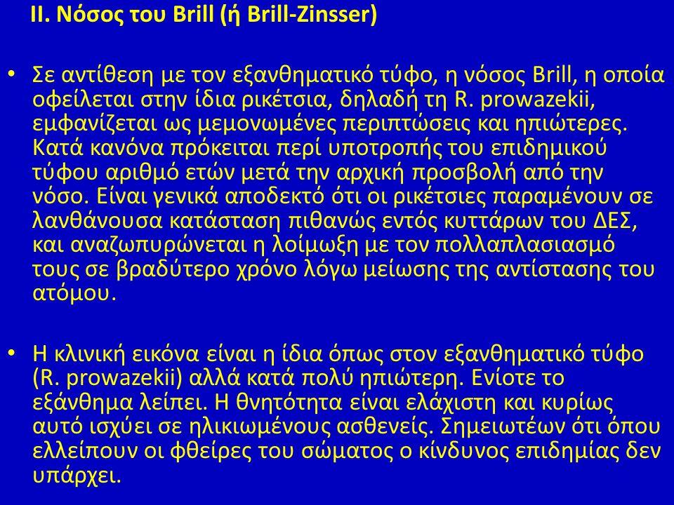 ΙΙ. Νόσος του Brill (ή Βrill-Zinsser) Σε αντίθεση με τον εξανθηματικό τύφο, η νόσος Brill, η οποία οφείλεται στην ίδια ρικέτσια, δηλαδή τη R. prowazek