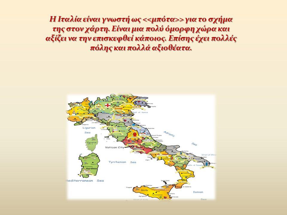 Η Ιταλία είναι γνωστή ως > για το σχήμα της στον χάρτη. Είναι μια πολύ όμορφη χώρα και αξίζει να την επισκεφθεί κάποιος. Επίσης έχει πολλές πόλης και