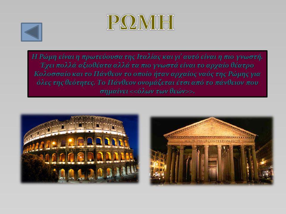 Η Ρώμη είναι η πρωτεύουσα της Ιταλίας και γι' αυτό είναι η πιο γνωστή. Έχει πολλά αξιοθέατα αλλά τα πιο γνωστά είναι το αρχαίο θέατρο Κολοσσαίο και το