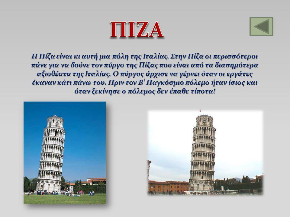 Η Πίζα είναι κι αυτή μια πόλη της Ιταλίας. Στην Πίζα οι περισσότεροι πάνε για να δούνε τον πύργο της Πίζας που είναι από τα διασημότερα αξιοθέατα της