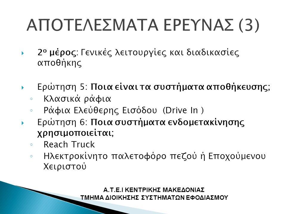  2 ο μέρος: Γενικές λειτουργίες και διαδικασίες αποθήκης  Ερώτηση 5: Ποια είναι τα συστήματα αποθήκευσης; ◦ Κλασικά ράφια ◦ Ράφια Ελεύθερης Εισόδου (Drive In )  Ερώτηση 6: Ποια συστήματα ενδομετακίνησης χρησιμοποιείται; ◦ Reach Truck ◦ Ηλεκτροκίνητο παλετοφόρο πεζού ή Εποχούμενου Χειριστού Α.