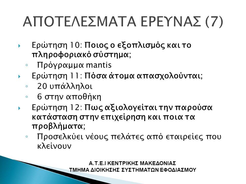  Ερώτηση 10: Ποιος ο εξοπλισμός και το πληροφοριακό σύστημα; ◦ Πρόγραμμα mantis  Ερώτηση 11: Πόσα άτομα απασχολούνται; ◦ 20 υπάλληλοι ◦ 6 στην αποθήκη  Ερώτηση 12: Πως αξιολογείται την παρούσα κατάσταση στην επιχείρηση και ποια τα προβλήματα; ◦ Προσελκύει νέους πελάτες από εταιρείες που κλείνουν Α.
