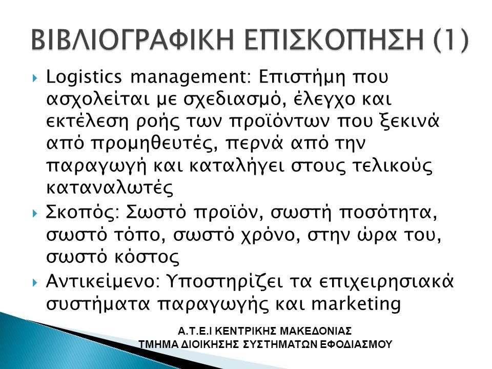  Logistics management: Επιστήμη που ασχολείται με σχεδιασμό, έλεγχο και εκτέλεση ροής των προϊόντων που ξεκινά από προμηθευτές, περνά από την παραγωγή και καταλήγει στους τελικούς καταναλωτές  Σκοπός: Σωστό προϊόν, σωστή ποσότητα, σωστό τόπο, σωστό χρόνο, στην ώρα του, σωστό κόστος  Αντικείμενο: Υποστηρίζει τα επιχειρησιακά συστήματα παραγωγής και marketing Α.