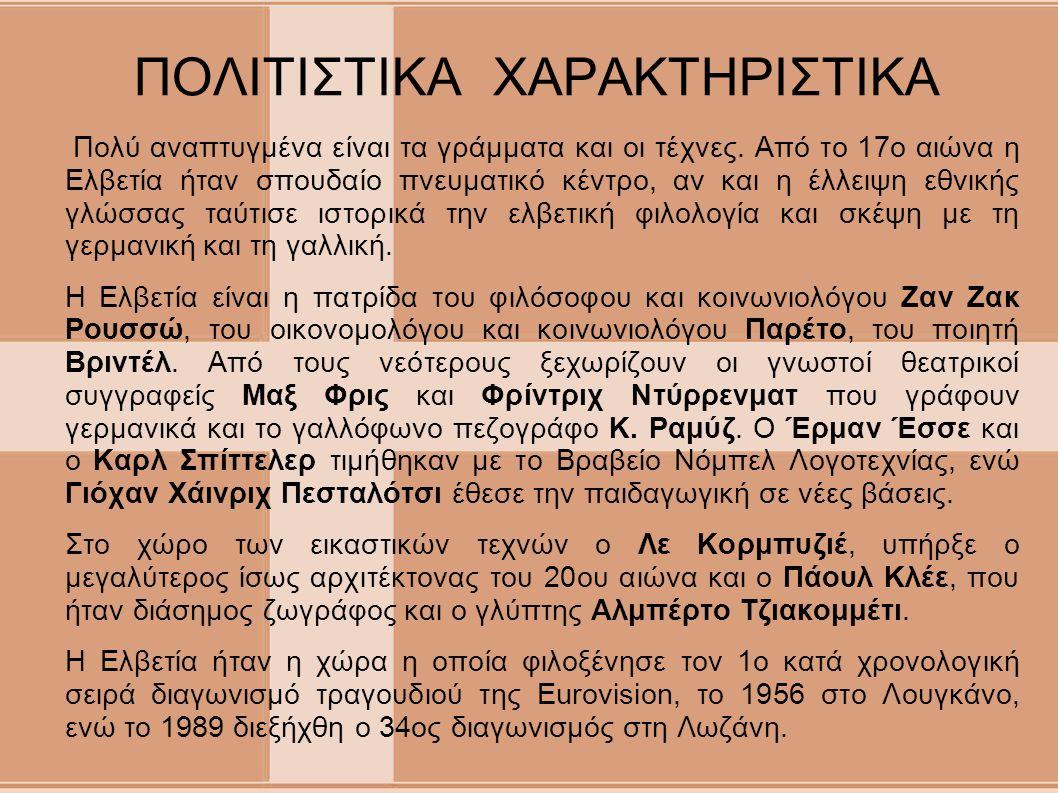 ΠΟΛΙΤΙΣΤΙΚΑ ΧΑΡΑΚΤΗΡΙΣΤΙΚΑ Πολύ αναπτυγμένα είναι τα γράμματα και οι τέχνες. Από το 17ο αιώνα η Ελβετία ήταν σπουδαίο πνευματικό κέντρο, αν και η έλλε