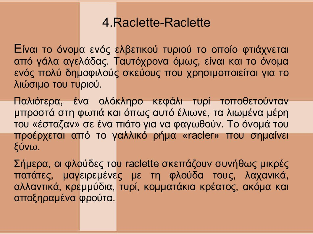 4.Raclette-Raclette Ε ίναι το όνομα ενός ελβετικού τυριού το οποίο φτιάχνεται από γάλα αγελάδας. Ταυτόχρονα όμως, είναι και το όνομα ενός πολύ δημοφιλ