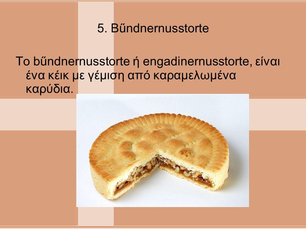 5. Bűndnernusstorte Το bűndnernusstorte ή engadinernusstorte, είναι ένα κέικ με γέμιση από καραμελωμένα καρύδια.