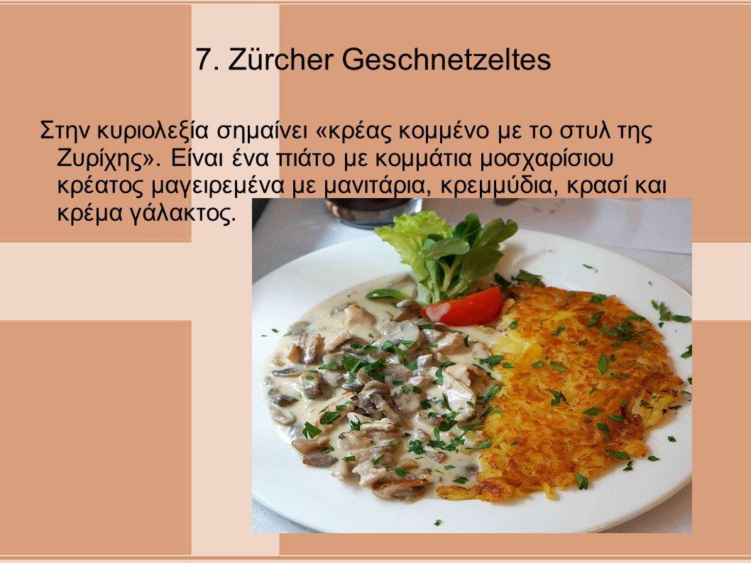 7. Zürcher Geschnetzeltes Στην κυριολεξία σημαίνει «κρέας κομμένο με το στυλ της Ζυρίχης». Είναι ένα πιάτο με κομμάτια μοσχαρίσιου κρέατος μαγειρεμένα