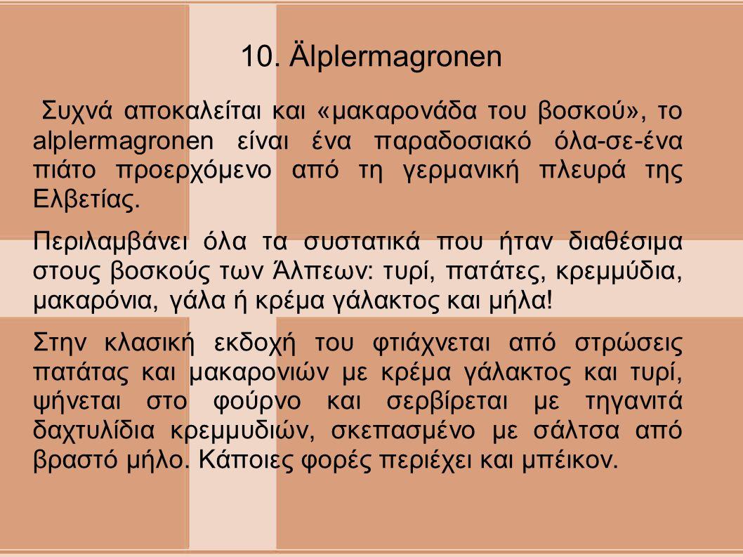 10. Älplermagronen Συχνά αποκαλείται και «μακαρονάδα του βοσκού», το alplermagronen είναι ένα παραδοσιακό όλα-σε-ένα πιάτο προερχόμενο από τη γερμανικ