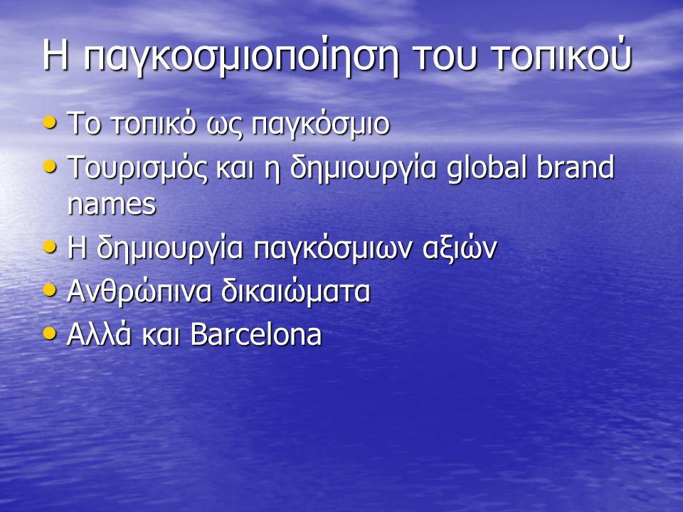 Η παγκοσμιοποίηση του τοπικού Το τοπικό ως παγκόσμιο Το τοπικό ως παγκόσμιο Τουρισμός και η δημιουργία global brand names Τουρισμός και η δημιουργία global brand names H δημιουργία παγκόσμιων αξιών H δημιουργία παγκόσμιων αξιών Ανθρώπινα δικαιώματα Ανθρώπινα δικαιώματα Αλλά και Barcelona Αλλά και Barcelona
