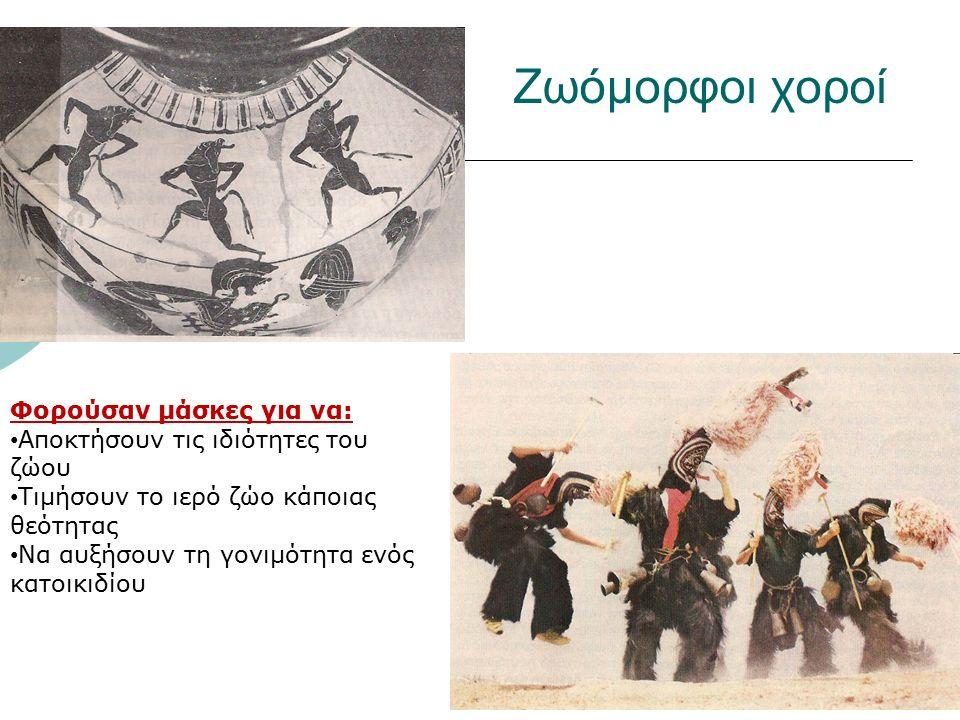 Ζωόμορφοι χοροί Φορούσαν μάσκες για να: Αποκτήσουν τις ιδιότητες του ζώου Τιμήσουν το ιερό ζώο κάποιας θεότητας Να αυξήσουν τη γονιμότητα ενός κατοικι