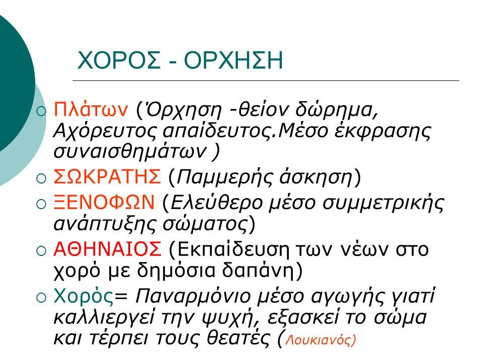 ΧΟΡΟΣ - ΟΡΧΗΣΗ  Πλάτων (Όρχηση -θείον δώρημα, Αχόρευτος απαίδευτος.Μέσο έκφρασης συναισθημάτων )  ΣΩΚΡΑΤΗΣ (Παμμερής άσκηση)  ΞΕΝΟΦΩΝ (Ελεύθερο μέσο συμμετρικής ανάπτυξης σώματος)  ΑΘΗΝΑΙΟΣ (Εκπαίδευση των νέων στο χορό με δημόσια δαπάνη)  Χορός= Παναρμόνιο μέσο αγωγής γιατί καλλιεργεί την ψυχή, εξασκεί το σώμα και τέρπει τους θεατές ( Λουκιανός)