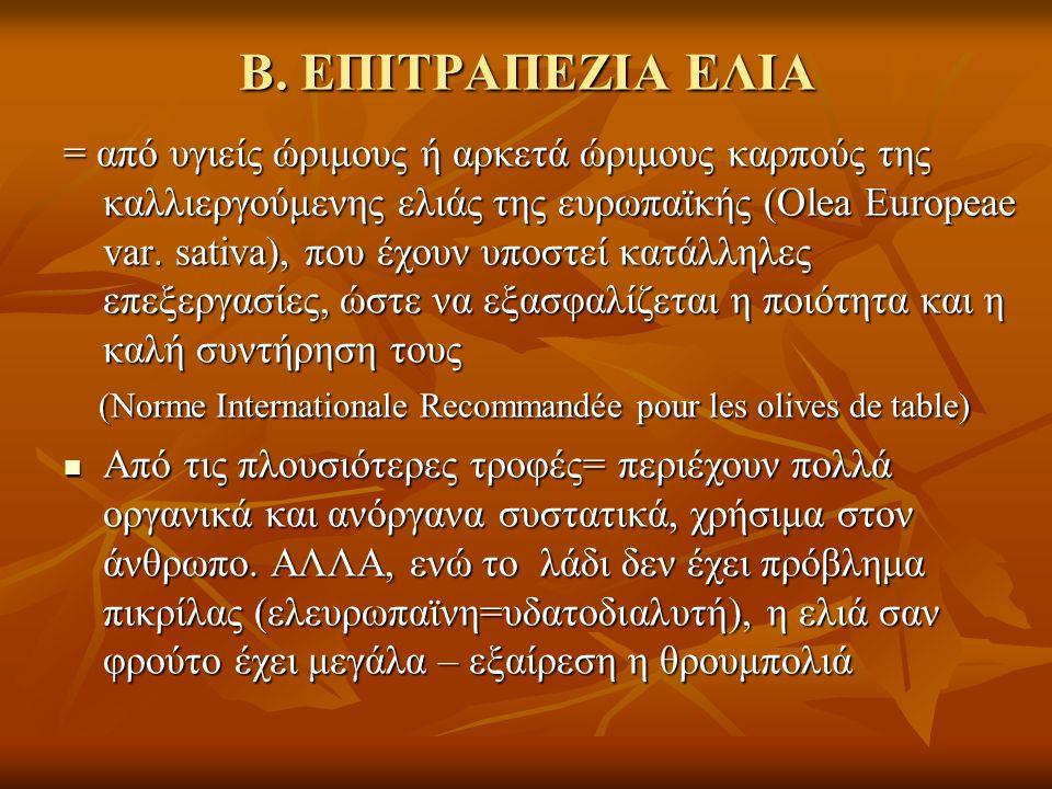 Β. ΕΠΙΤΡΑΠΕΖΙΑ ΕΛΙΑ = από υγιείς ώριμους ή αρκετά ώριμους καρπούς της καλλιεργούμενης ελιάς της ευρωπαϊκής (Olea Europeae var. sativa), που έχουν υποσ
