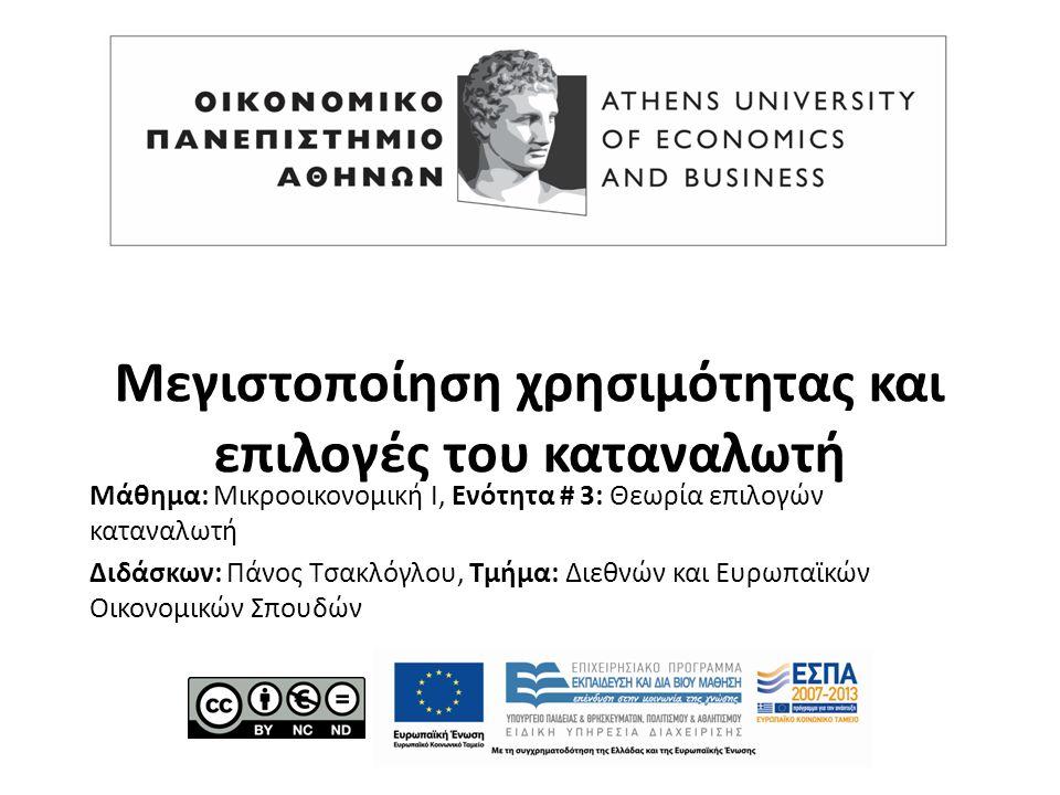 Μάθημα: Μικροοικονομική Ι, Ενότητα # 3: Θεωρία επιλογών καταναλωτή Διδάσκων: Πάνος Τσακλόγλου, Τμήμα: Διεθνών και Ευρωπαϊκών Οικονομικών Σπουδών Μεγιστοποίηση χρησιμότητας και επιλογές του καταναλωτή