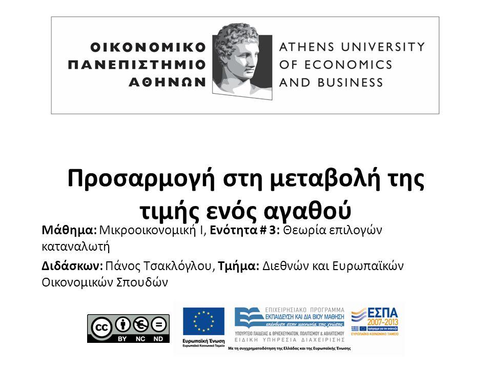 Μάθημα: Μικροοικονομική Ι, Ενότητα # 3: Θεωρία επιλογών καταναλωτή Διδάσκων: Πάνος Τσακλόγλου, Τμήμα: Διεθνών και Ευρωπαϊκών Οικονομικών Σπουδών Προσαρμογή στη μεταβολή της τιμής ενός αγαθού