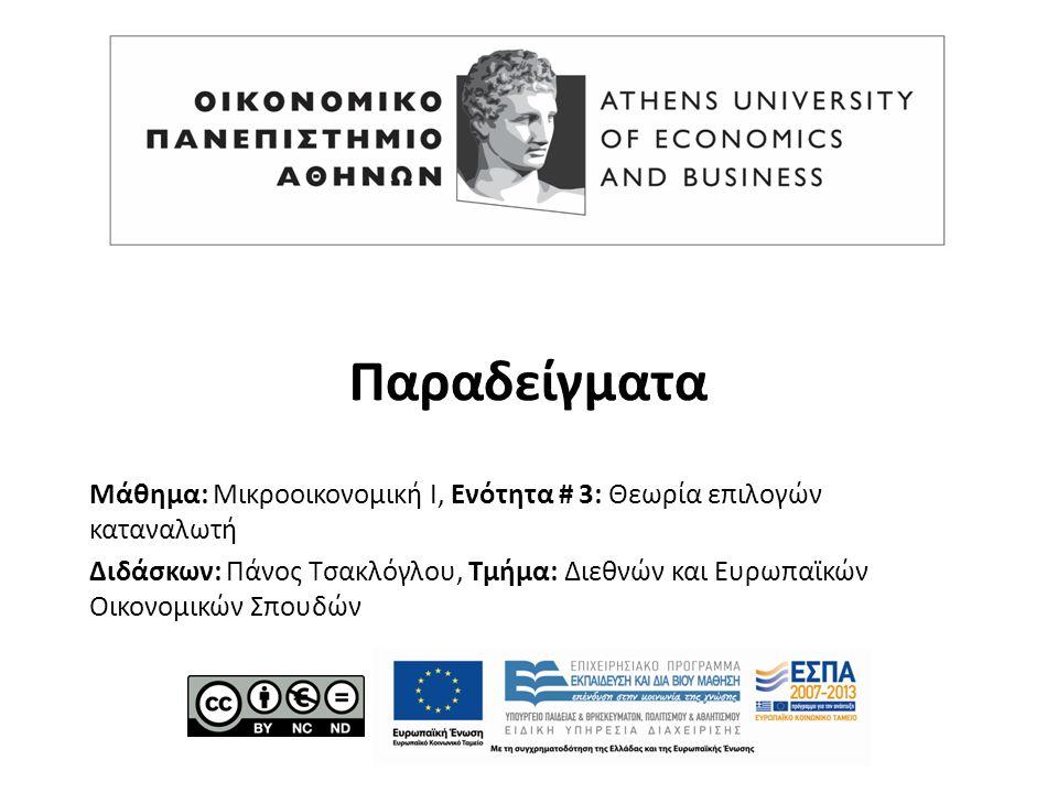 Μάθημα: Μικροοικονομική Ι, Ενότητα # 3: Θεωρία επιλογών καταναλωτή Διδάσκων: Πάνος Τσακλόγλου, Τμήμα: Διεθνών και Ευρωπαϊκών Οικονομικών Σπουδών Παραδείγματα