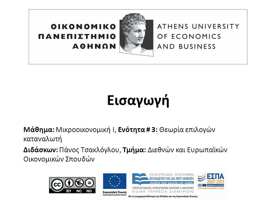 Μάθημα: Μικροοικονομική Ι, Ενότητα # 3: Θεωρία επιλογών καταναλωτή Διδάσκων: Πάνος Τσακλόγλου, Τμήμα: Διεθνών και Ευρωπαϊκών Οικονομικών Σπουδών Εισαγωγή