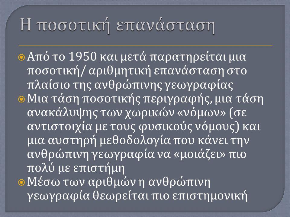  Sauer (1924) The survey method in geography and its objective  Η καταγραφή δεδομένων και τα ερωτηματολόγια ως μια πιθανότητα για μια πιο στατιστική γεωγραφία  Η διεξαγωγή λεπτομερών ερευνών ( χαρτογράφηση, ποσοτικοποίηση κτλ.) για την παραγωγή ποσοτικών δεδομένων  Η παράδοση αυτή ήταν μέρος και της περιφερειακής γεωγραφίας  Πάνω σε αυτή την παράδοση, στηρίχτηκε από το 1950 και μετά η ποσοτική επανάσταση, η επανάσταση των αριθμών.