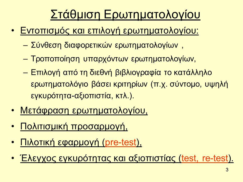 3 Στάθμιση Ερωτηματολογίου Εντοπισμός και επιλογή ερωτηματολογίου: –Σύνθεση διαφορετικών ερωτηματολογίων, –Τροποποίηση υπαρχόντων ερωτηματολογίων, –Επιλογή από τη διεθνή βιβλιογραφία το κατάλληλο ερωτηματολόγιο βάσει κριτηρίων (π.χ.