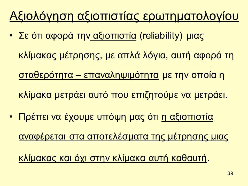 38 Αξιολόγηση αξιοπιστίας ερωτηματολογίου Σε ότι αφορά την αξιοπιστία (reliability) μιας κλίμακας μέτρησης, με απλά λόγια, αυτή αφορά τη σταθερότητα – επαναληψιμότητα με την οποία η κλίμακα μετράει αυτό που επιζητούμε να μετράει.