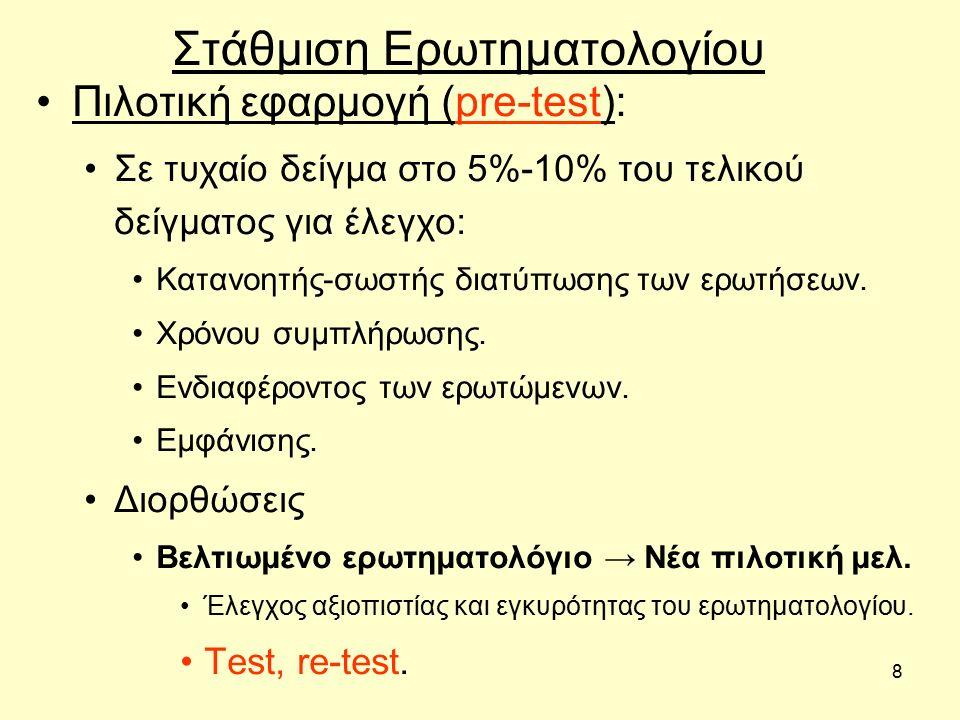 8 Στάθμιση Ερωτηματολογίου Πιλοτική εφαρμογή (pre-test): Σε τυχαίο δείγμα στο 5%-10% του τελικού δείγματος για έλεγχο: Κατανοητής-σωστής διατύπωσης των ερωτήσεων.