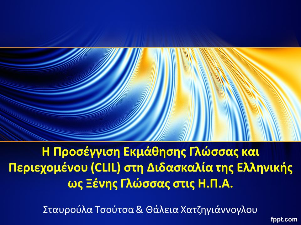 Η Προσέγγιση Εκμάθησης Γλώσσας και Περιεχομένου (CLIL) στη Διδασκαλία της Ελληνικής ως Ξένης Γλώσσας στις Η.Π.Α. Σταυρούλα Τσούτσα & Θάλεια Χατζηγιάνν