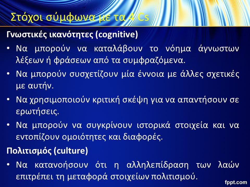 Στόχοι σύμφωνα με τα 4 Cs Γνωστικές ικανότητες (cognitive) Να μπορούν να καταλάβουν το νόημα άγνωστων λέξεων ή φράσεων από τα συμφραζόμενα. Να μπορούν