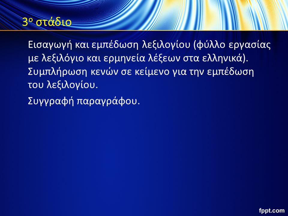 3 ο στάδιο Εισαγωγή και εμπέδωση λεξιλογίου (φύλλο εργασίας με λεξιλόγιο και ερμηνεία λέξεων στα ελληνικά). Συμπλήρωση κενών σε κείμενο για την εμπέδω
