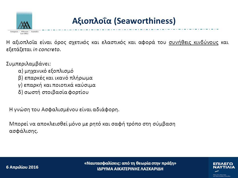 Αξιοπλοΐα (Seaworthiness) 6 Aπριλίου 2016 «Ναυτασφαλίσεις: από τη θεωρία στην πράξη» ΙΔΡΥΜΑ ΑΙΚΑΤΕΡΙΝΗΣ ΛΑΣΚΑΡΙΔΗ Η αξιοπλοΐα είναι όρος σχετικός και ελαστικός και αφορά του συνήθεις κινδύνους και εξετάζεται in concreto.