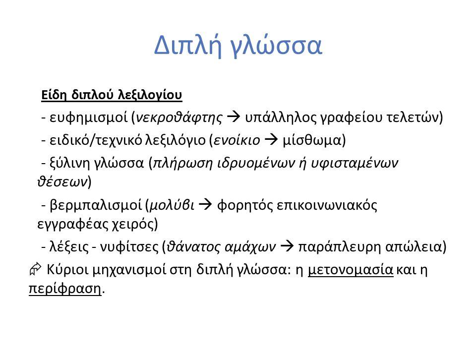 Διπλή γλώσσα Είδη διπλού λεξιλογίου - ευφημισμοί (νεκροθάφτης  υπάλληλος γραφείου τελετών) - ειδικό/τεχνικό λεξιλόγιο (ενοίκιο  μίσθωμα) - ξύλινη γλώσσα (πλήρωση ιδρυομένων ή υφισταμένων θέσεων) - βερμπαλισμοί (μολύβι  φορητός επικοινωνιακός εγγραφέας χειρός) - λέξεις - νυφίτσες (θάνατος αμάχων  παράπλευρη απώλεια)  Κύριοι μηχανισμοί στη διπλή γλώσσα: η μετονομασία και η περίφραση.