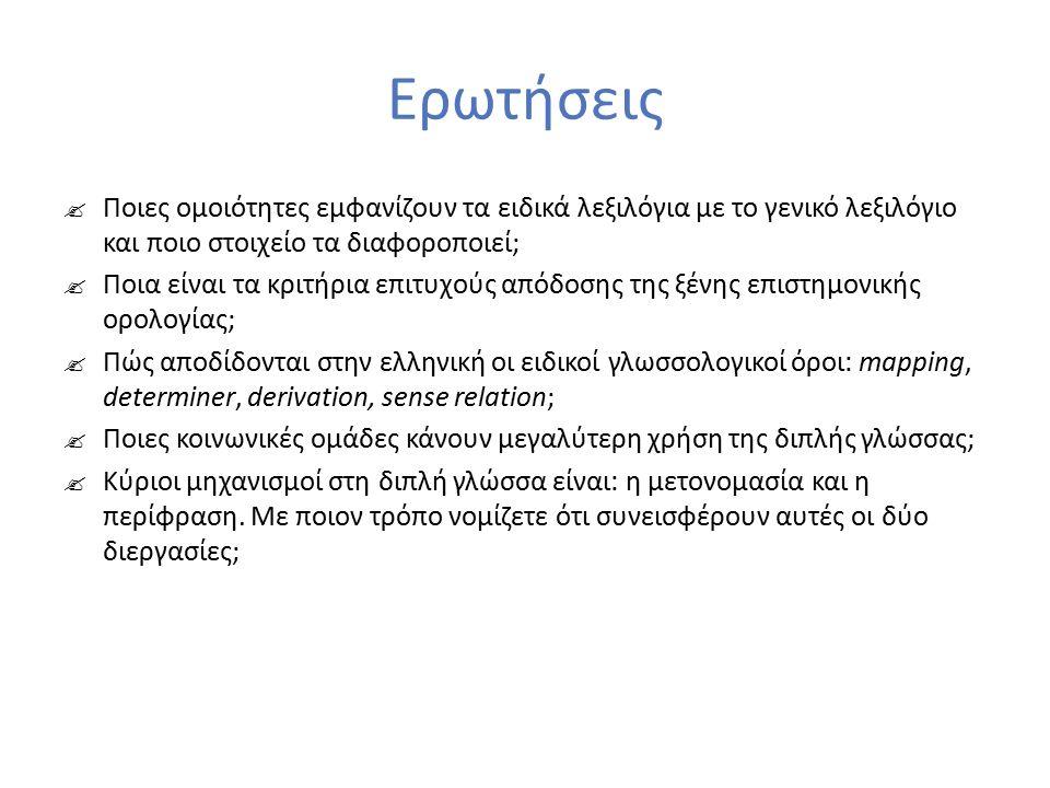 Ερωτήσεις  Ποιες ομοιότητες εμφανίζουν τα ειδικά λεξιλόγια με το γενικό λεξιλόγιο και ποιο στοιχείο τα διαφοροποιεί;  Ποια είναι τα κριτήρια επιτυχούς απόδοσης της ξένης επιστημονικής ορολογίας;  Πώς αποδίδονται στην ελληνική οι ειδικοί γλωσσολογικοί όροι: mapping, determiner, derivation, sense relation;  Ποιες κοινωνικές ομάδες κάνουν μεγαλύτερη χρήση της διπλής γλώσσας;  Κύριοι μηχανισμοί στη διπλή γλώσσα είναι: η μετονομασία και η περίφραση.