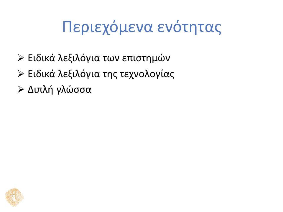 Περιεχόμενα ενότητας  Ειδικά λεξιλόγια των επιστημών  Ειδικά λεξιλόγια της τεχνολογίας  Διπλή γλώσσα