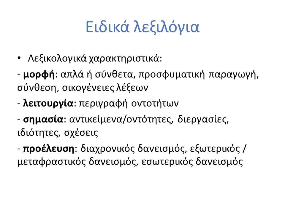 Ειδικά λεξιλόγια Λεξικολογικά χαρακτηριστικά: - μορφή: απλά ή σύνθετα, προσφυματική παραγωγή, σύνθεση, οικογένειες λέξεων - λειτουργία: περιγραφή οντοτήτων - σημασία: αντικείμενα/οντότητες, διεργασίες, ιδιότητες, σχέσεις - προέλευση: διαχρονικός δανεισμός, εξωτερικός / μεταφραστικός δανεισμός, εσωτερικός δανεισμός