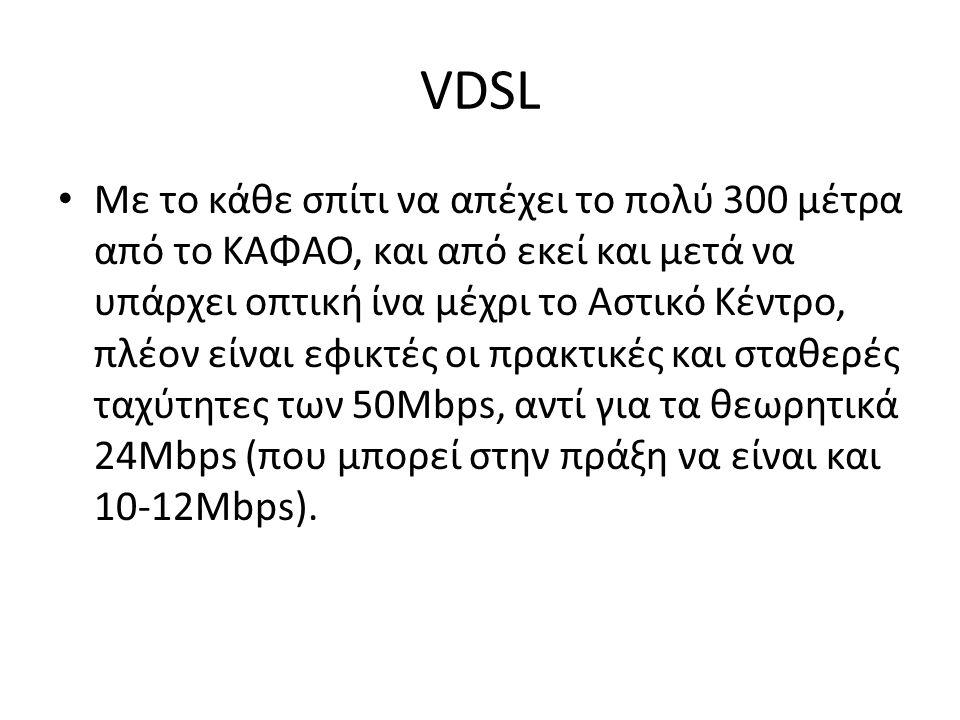 VDSL Με το κάθε σπίτι να απέχει το πολύ 300 μέτρα από το ΚΑΦΑΟ, και από εκεί και μετά να υπάρχει οπτική ίνα μέχρι το Αστικό Κέντρο, πλέον είναι εφικτέ