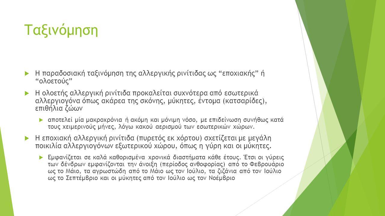 Ταξινόμηση  Η παραδοσιακή ταξινόμηση της αλλεργικής ρινίτιδας ως εποχιακής ή ολοετούς  Η ολοετής αλλεργική ρινίτιδα προκαλείται συχνότερα από εσωτερικά αλλεργιογόνα όπως ακάρεα της σκόνης, μύκητες, έντομα (κατσαρίδες), επιθήλια ζώων  αποτελεί μία μακροχρόνια ή ακόμη και μόνιμη νόσο, με επιδείνωση συνήθως κατά τους χειμερινούς μήνες, λόγω κακού αερισμού των εσωτερικών χώρων.