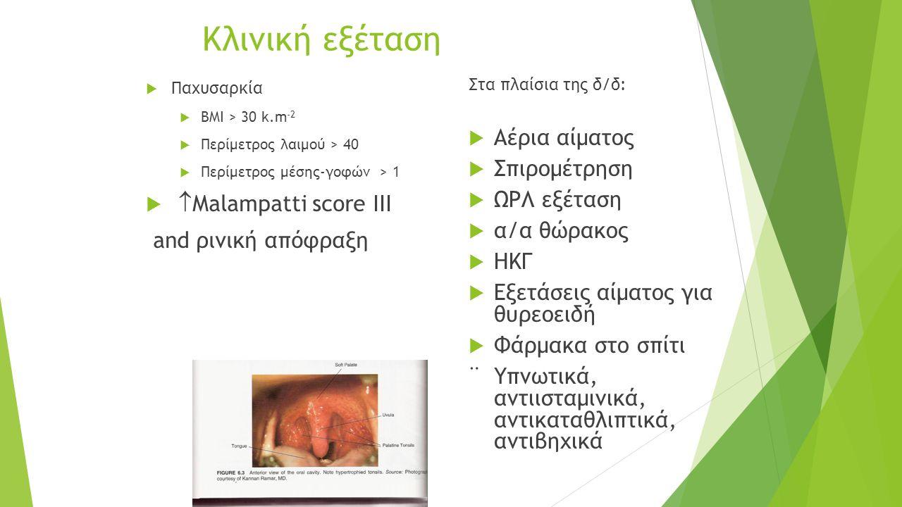 Κλινική εξέταση  Παχυσαρκία  BMI > 30 k.m -2  Περίμετρος λαιμού > 40  Περίμετρος μέσης-γοφών > 1   Malampatti score ΙΙΙ and ρινική απόφραξη Στα πλαίσια της δ/δ:  Αέρια αίματος  Σπιρομέτρηση  ΩΡΛ εξέταση  α/α θώρακος  ΗΚΓ  Εξετάσεις αίματος για θυρεοειδή  Φάρμακα στο σπίτι ¨ Υπνωτικά, αντιισταμινικά, αντικαταθλιπτικά, αντιβηχικά