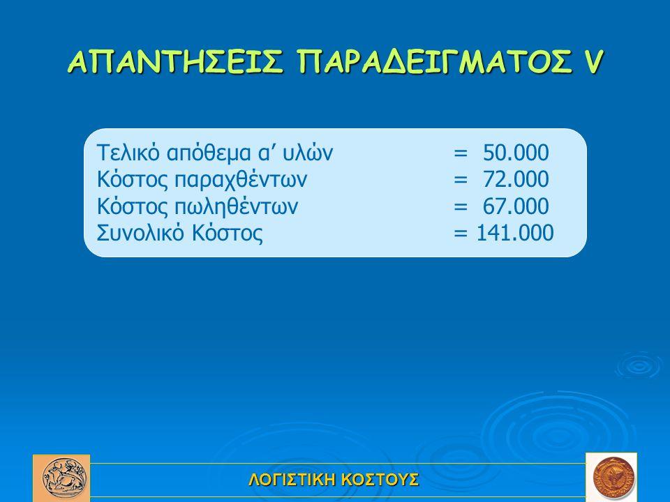 ΛΟΓΙΣΤΙΚΗ ΚΟΣΤΟΥΣ ΑΠΑΝΤΗΣΕΙΣ ΠΑΡΑΔΕΙΓΜΑΤΟΣ V Τελικό απόθεμα α' υλών = 50.000 Κόστος παραχθέντων = 72.000 Κόστος πωληθέντων = 67.000 Συνολικό Κόστος = 141.000
