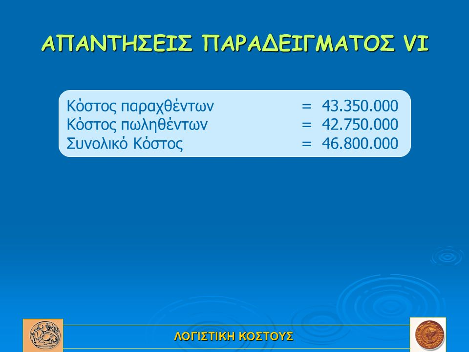 ΛΟΓΙΣΤΙΚΗ ΚΟΣΤΟΥΣ ΑΠΑΝΤΗΣΕΙΣ ΠΑΡΑΔΕΙΓΜΑΤΟΣ VI Κόστος παραχθέντων= 43.350.000 Κόστος πωληθέντων = 42.750.000 Συνολικό Κόστος = 46.800.000