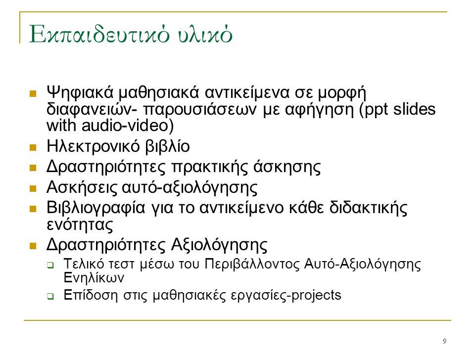 9 Εκπαιδευτικό υλικό Ψηφιακά μαθησιακά αντικείμενα σε μορφή διαφανειών- παρουσιάσεων με αφήγηση (ppt slides with audio-video) Ηλεκτρονικό βιβλίο Δραστηριότητες πρακτικής άσκησης Ασκήσεις αυτό-αξιολόγησης Βιβλιογραφία για το αντικείμενο κάθε διδακτικής ενότητας Δραστηριότητες Αξιολόγησης  Τελικό τεστ μέσω του Περιβάλλοντος Αυτό-Αξιολόγησης Ενηλίκων  Επίδοση στις μαθησιακές εργασίες-projects